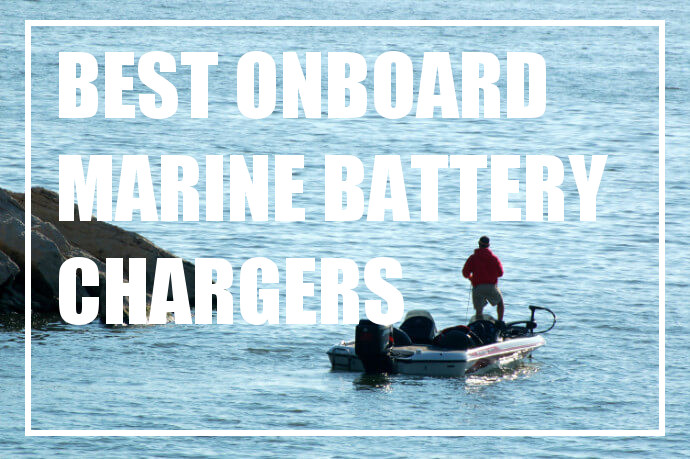 Best Onboard Marine Battery Chargers That Will Keep You On The Water Longer