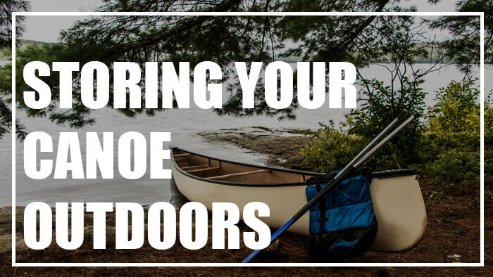 How To Properly Store Your Canoe Outdoors