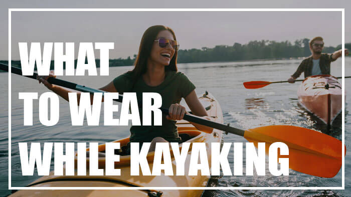Here's a List of What to Wear Kayaking